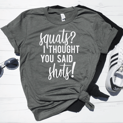 Squats? I Thought You Said Shots! Shirt