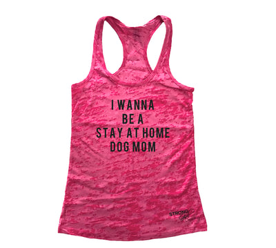 I Wanna Be A Stay At Home Dog Mom Burnout Tank