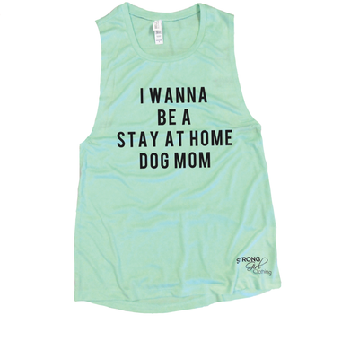 I Wanna Be a Stay at Home Dog Mom Muscle Tank