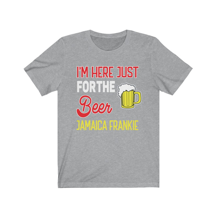 """ I'M HERE JUST FOR  THE BEER JAMAICAFRANKIE "" - Unisex Jersey Short Sleeve Tee"