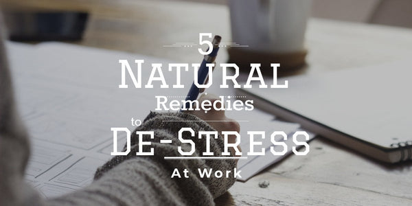 5 Natural Remedies to De-Stress at Work