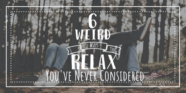 6 Weirds Way to Relax You've Neve Considered
