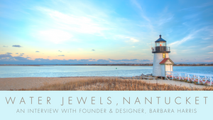 Water Jewels Nantucket: An Interview with Founder & Designer, Barbara Harris