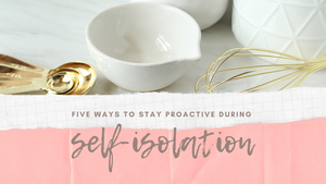 Five Ways To Stay Proactive During Self Isolation