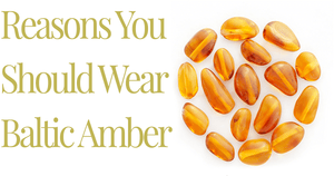 Reasons You Should Wear Baltic Amber