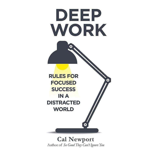 Cal Newport Deep Work: Rules for Focused Success in a Distracted World