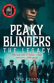 Peaky Blinders The Legacy, The Real Story of Britains Most Notorious 1920s Gangs by Carl Chinn