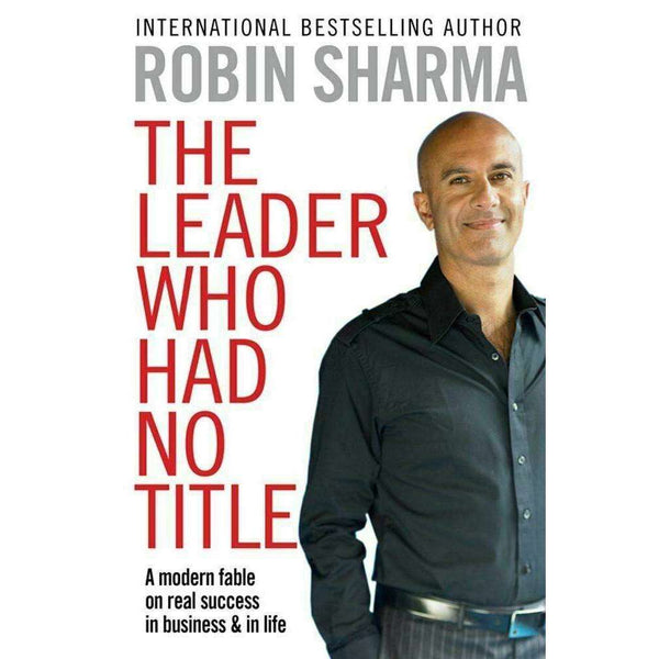 Robin Sharma The Leader Who Had No Title: A Modern Fable In Business And In Life