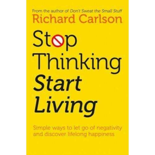 Stop Thinking, Start Living: Discover Lifelong Happiness By Richard Carlson