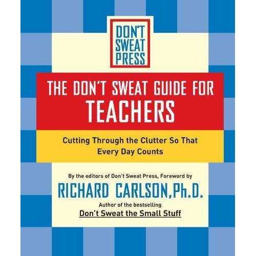 The Don't Sweat Guide For Teachers: Cutting Through The Clutter So Everyday Counts