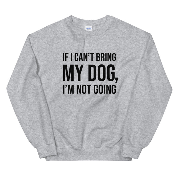 If I Can't Bring My Dog Unisex Sweatshirt