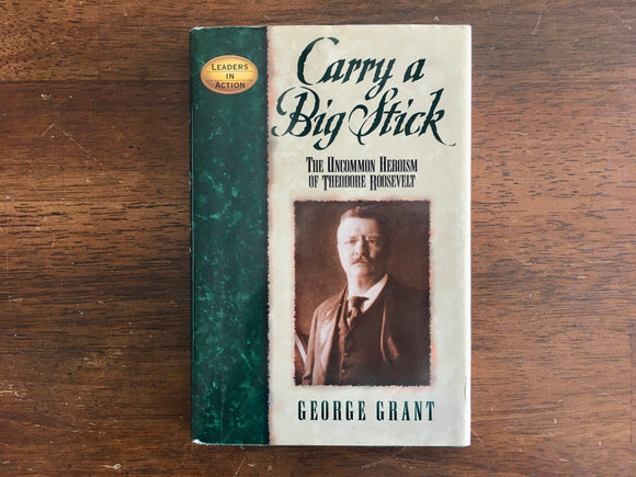 Carry a Big Stick: The Uncommon Heroism of Theodore Roosevelt by George Grant