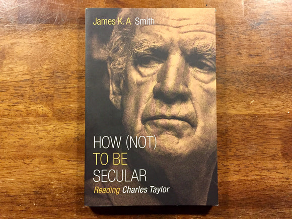 How (Not) to Be Secular by James K.A. Smith
