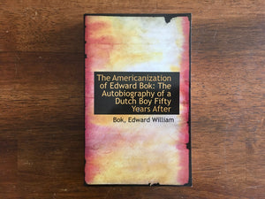 The Americanization of Edward Bok: Autobiography of a Dutch Boy Fifty Years After