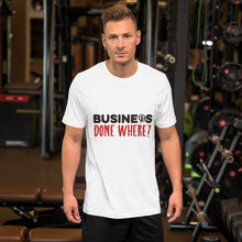 Load image into Gallery viewer, Business Done Where? Short-Sleeve Unisex T-Shirt