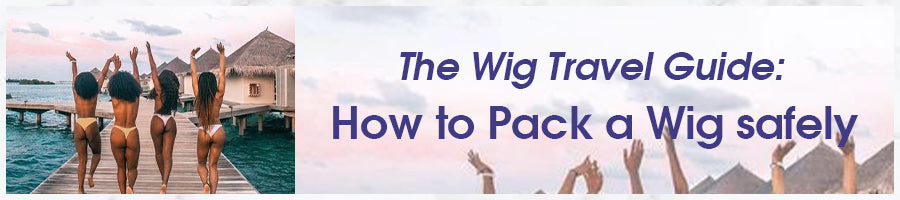 The Wig Travel Guide: How to Pack a Human Hair Wig safely - CurlyMe Hair