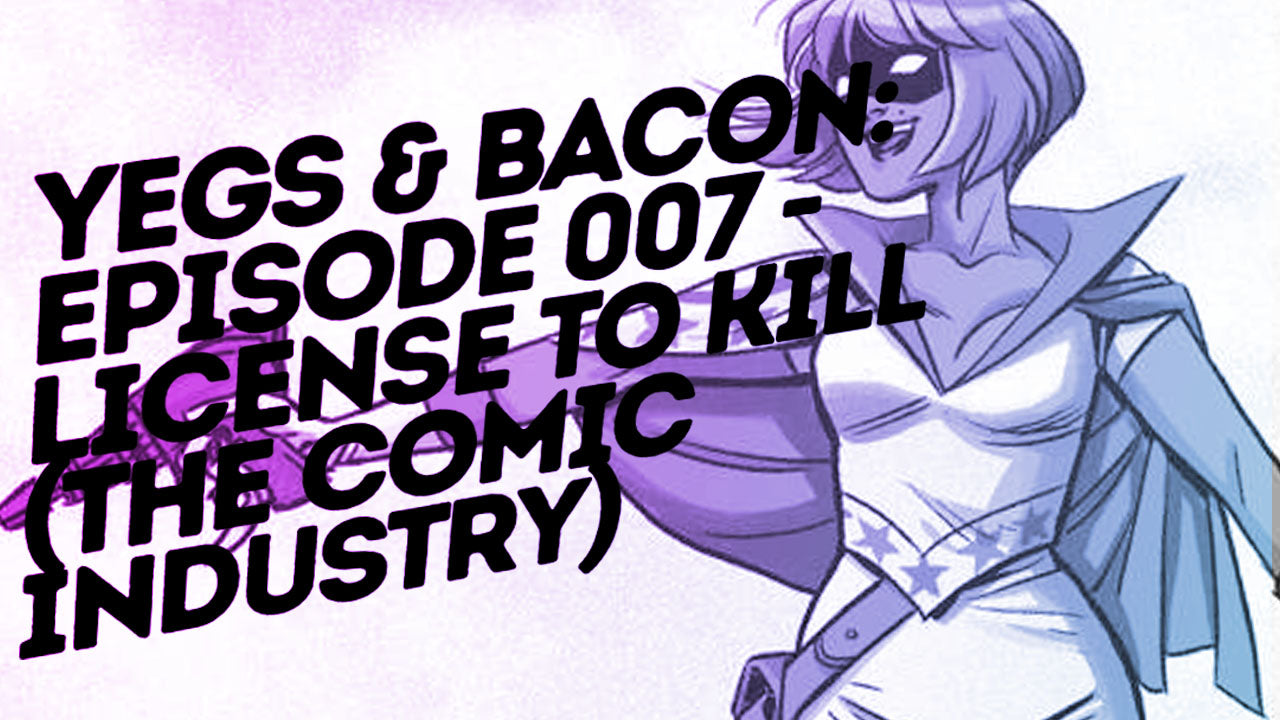 Yegs & Bacon // Episode 007 // License to Kill (The Comic Industry)