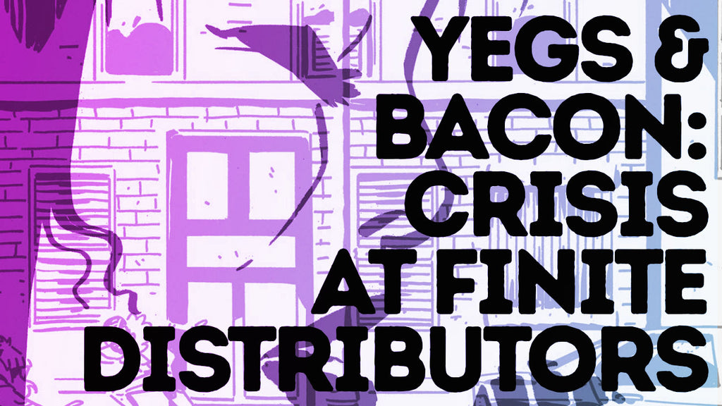 Yegs & Bacon // Episode 008 // Crisis at Finite Distributors