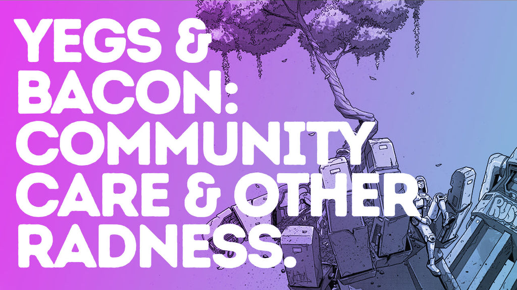 Yegs & Bacon // Episode 009 // Community Care & Other Radness