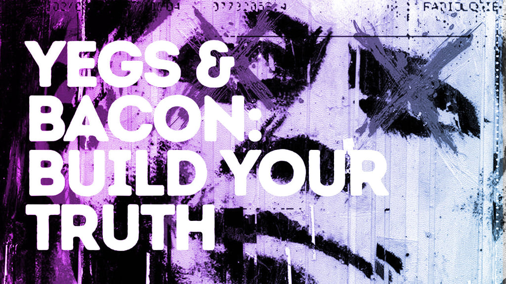 Yegs & Bacon // Episode 010 // Build Your Truth