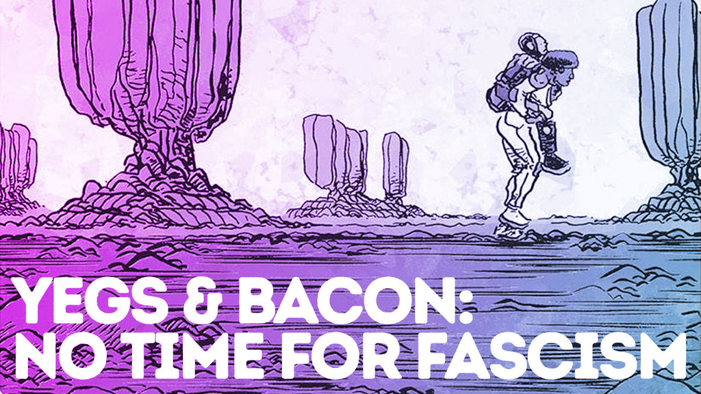 Yegs & Bacon // Episode 011 // No Time for Fascism