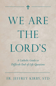 We Are the Lord's: A Catholic Guide to Difficult End-of-Life Questions