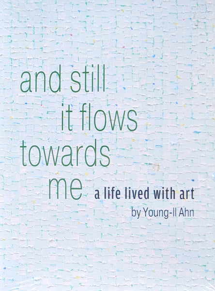 And still it flows towards me: A Life Lived with Art by Young-Il Ahn