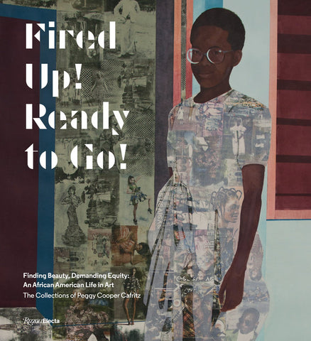 Fired Up! Ready to Go!: Finding Beauty, Demanding Equity: An African American Life in Art—The Collections of Peggy Cooper Cafritz - Book at Kavi Gupta Editions