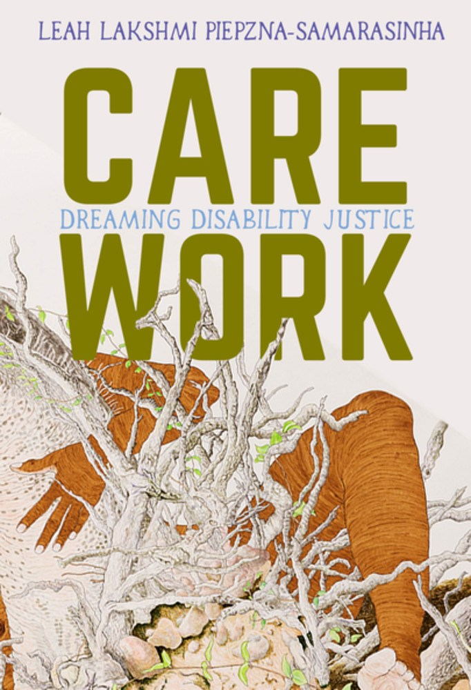Care Work: Dreaming Disability Justice by Leah Lakshmi Piepzna-Samarasinha - Book at Kavi Gupta Editions