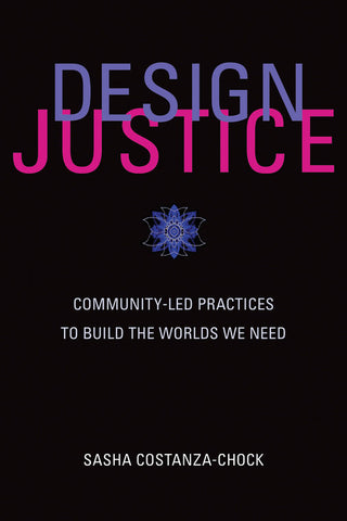 Design Justice: Community-Led Practices to Build the Worlds We Need by Sasha Costanza-Chock