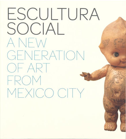 Escultura Social: A New Generation of Art from Mexico City - Book at Kavi Gupta Editions