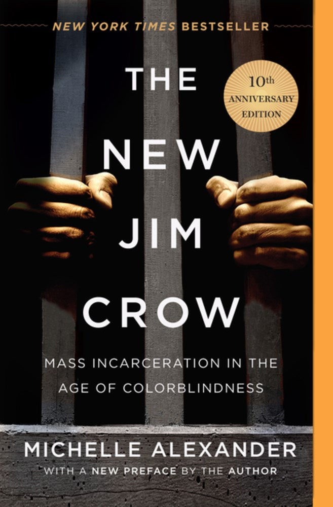 The New Jim Crow: Mass Incarceration in the Age of Colorblindness, 10th Anniversary Edition by Michelle Alexander