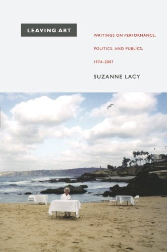 Leaving Art: Writings on Performance, Politics, and Publics, 1974–2007 by Suzanne Lacy - Book at Kavi Gupta Editions