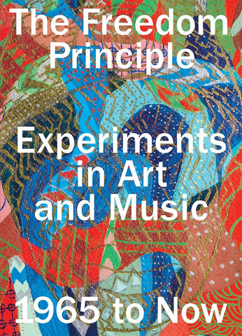 The Freedom Principle: Experiments in Art and Music, 1965 to Now - Book at Kavi Gupta Editions