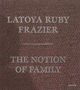 LaToya Ruby Frazier: The Notion of Family - Book at Kavi Gupta Editions