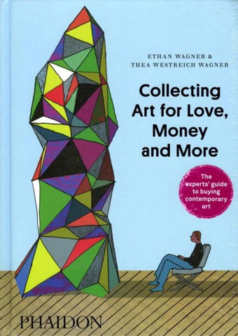 Collecting Art for Love, Money and More by Ethan Wagner and Thea Westreich Wagner
