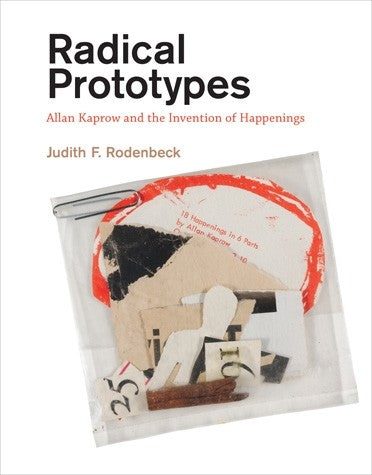 Radical Prototypes: Allan Kaprow and the Invention of Happenings by Judith F. Rodenbeck - Book at Kavi Gupta Editions