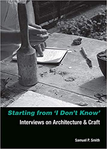 Starting from 'I Don't Know': Interviews on Architecture and Craft by Samuel P. Smith - Book at Kavi Gupta Editions