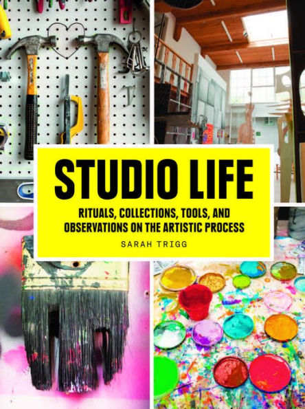 Studio Life: Rituals, Collections, Tools, & Observations on the Artistic Process by Sarah Trigg - Book at Kavi Gupta Editions