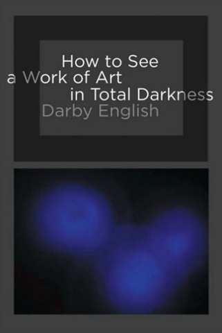 How to See a Work of Art in Total Darkness by Darby English - Book at Kavi Gupta Editions