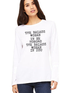 The Badass Woman In Me Honors The Badass Woman In You - Long Sleeve Tees
