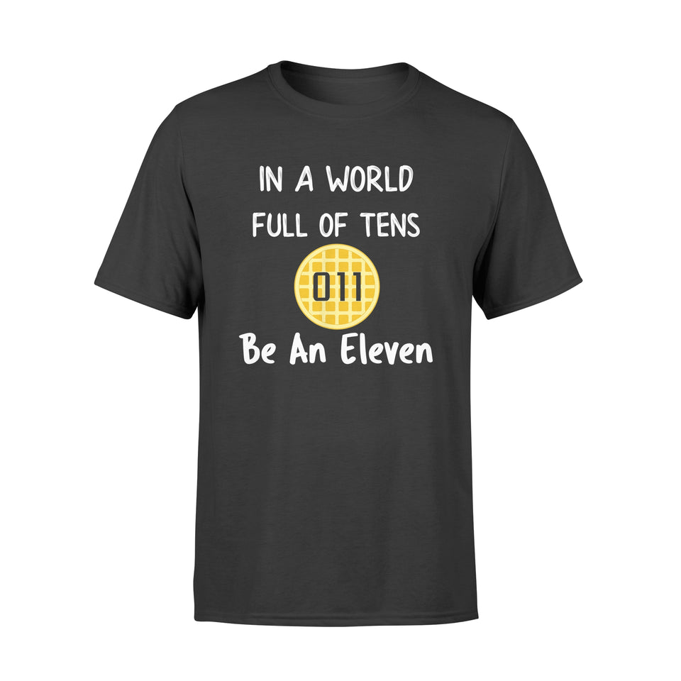 In A World Full Of Tens Be An Eleven Gift - Standard T-shirt