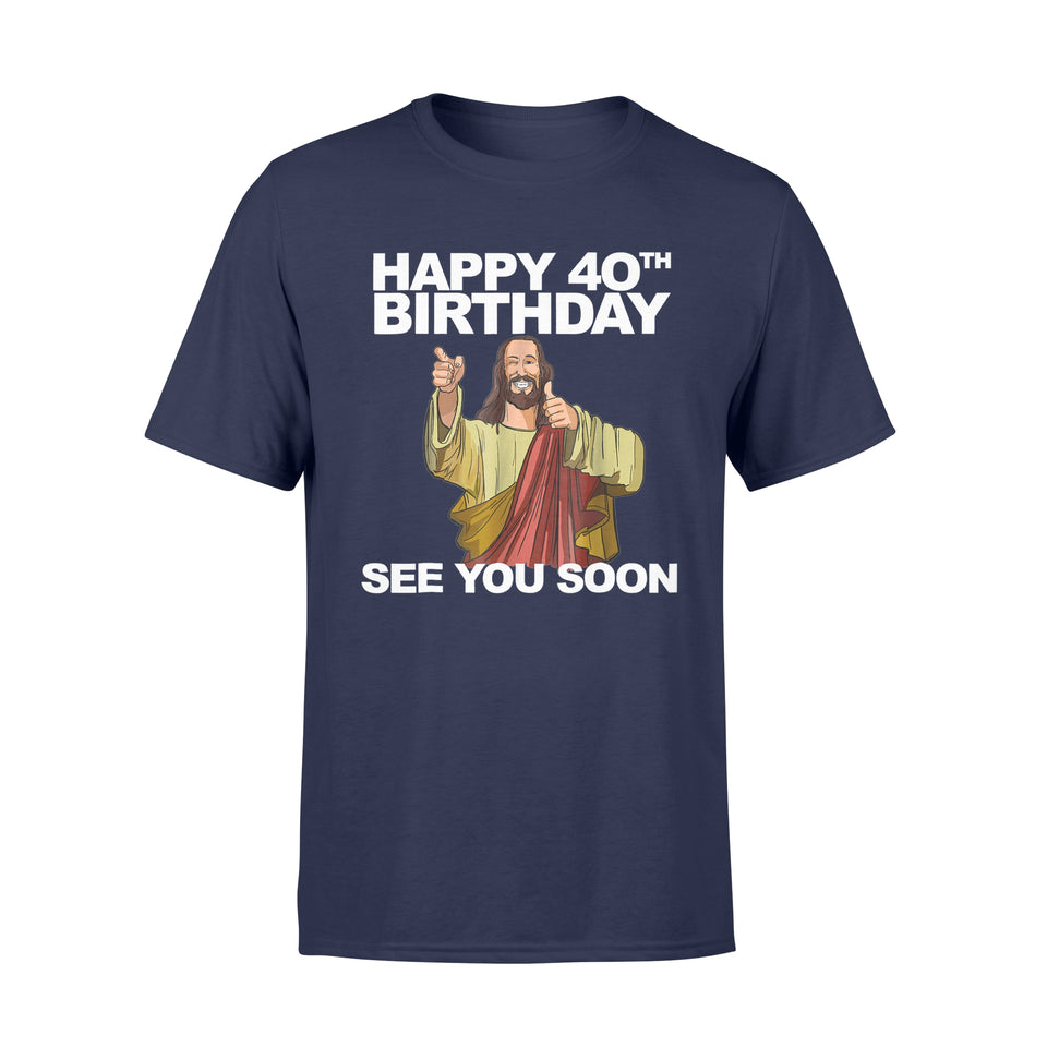 Jesus Happy 40th Birthday See You Soon T-Shirt - Standard T-shirt