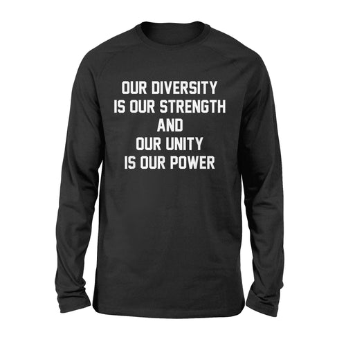 Our Diversity Is Our Strength And Our Unity Is Our Power Gift Ideas - Standard Long Sleeve