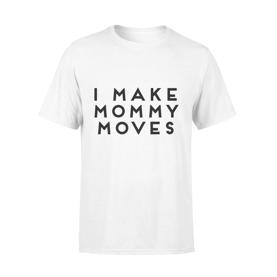 Funny Gift Idea I Make My Mommy Moves - Standard T-shirt