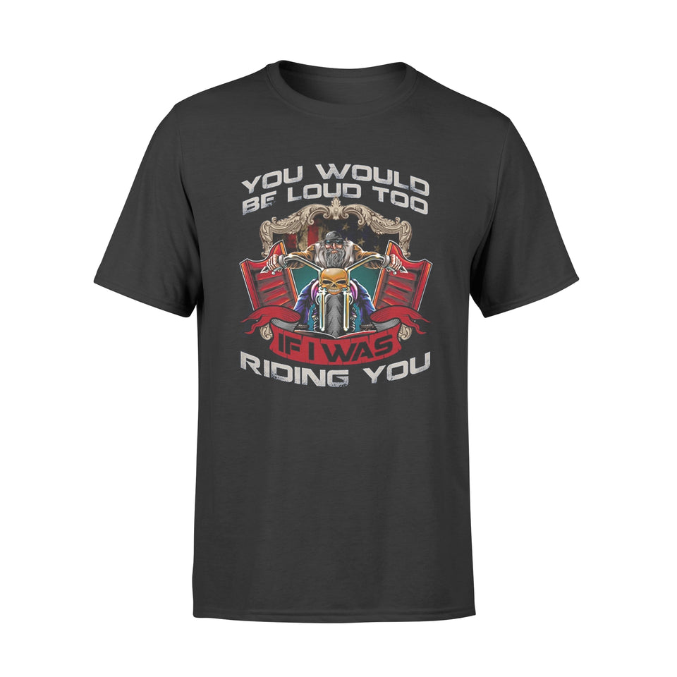 Motorcycle T-Shirt You Would Be Loud Too If I Was Riding You Shirt - Standard T-shirt
