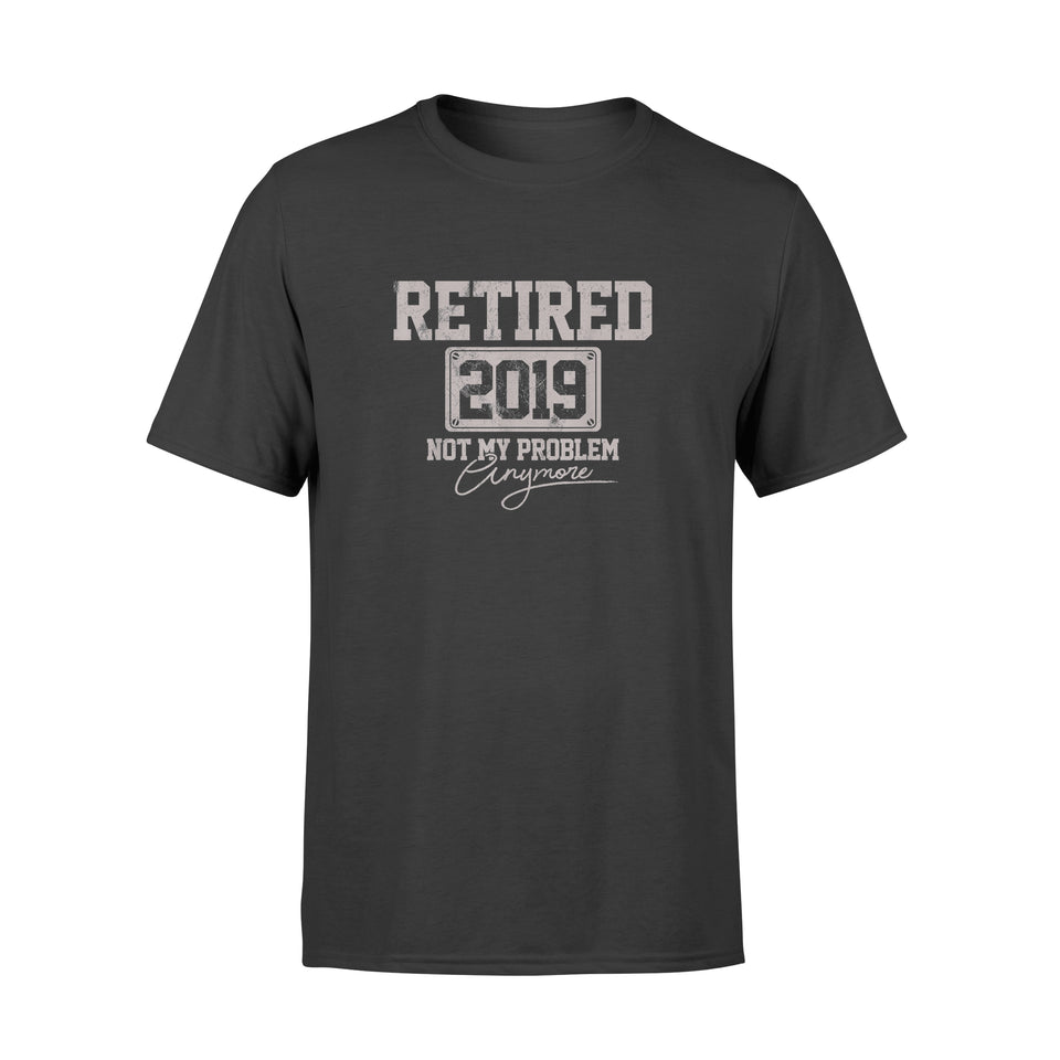 Retired 2019 Not My Problem Anymore Retirement - Standard T-shirt