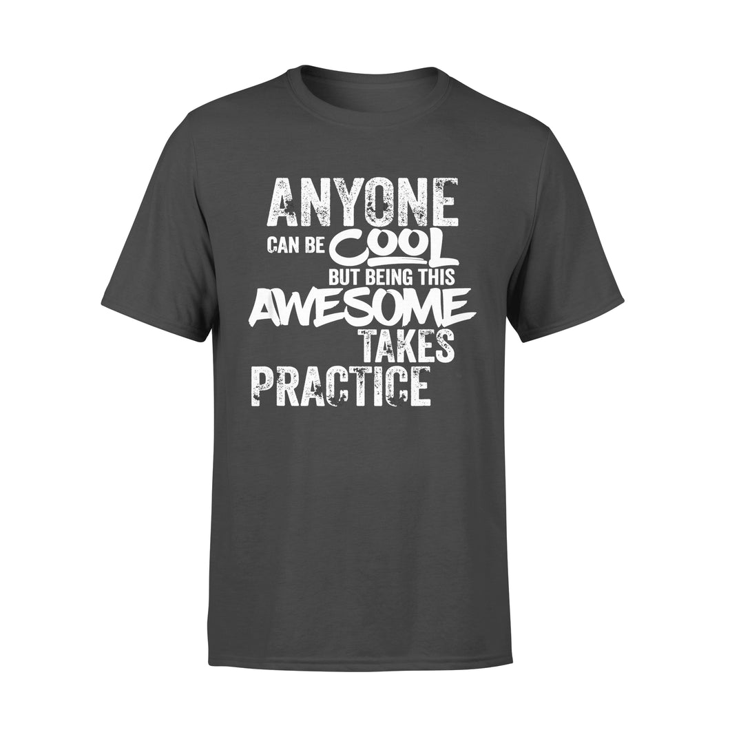 Funny Gift Idea Anyone Can Be Cool But being Awesome Takes Practice - Standard T-shirt