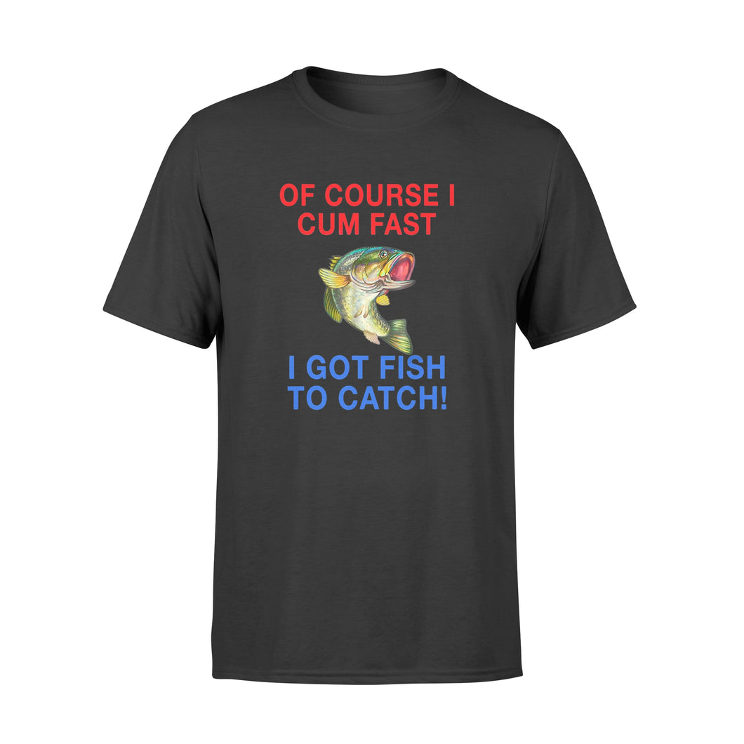Of Course I Cum Fast I Got Fish To Catch - Premium T-shirt
