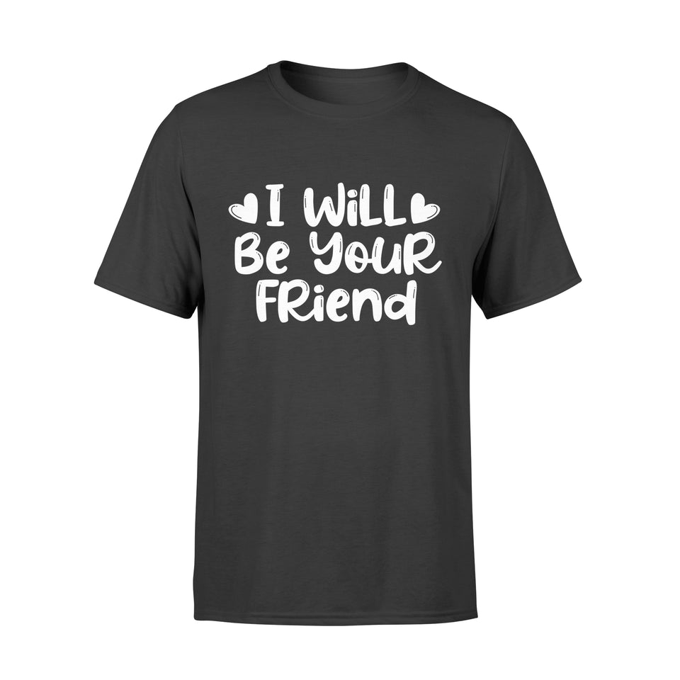 I Will Be Your Friend Shirt Anti-Bullying Friendship Love - Standard T-shirt